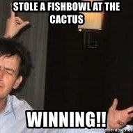 Drunk Charlie Sheen - Stole a fishbowl at the cactus winning!!