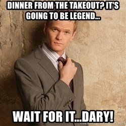 Barney Stinson - dinner from the takeout? it's going to be legend... wait for it...dary!