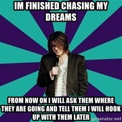 Mitch Hedberg - im finished chasing my dreams from now on I will ask them where they are going and tell them I will hook  up with them later