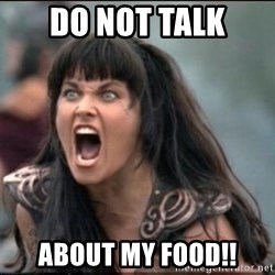 xena mad - DO NOT TALK ABOUT MY FOOD!!