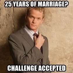 Barney Stinson - 25 years of Marriage? Challenge Accepted