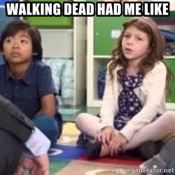 We want more we want more - walking dead had me like