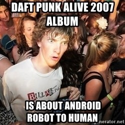 Sudden Clarity Clearence - Daft punk alive 2007                          album  is about android                Robot to human