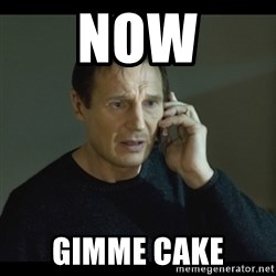 I will Find You Meme - NOW GIMME CAKE
