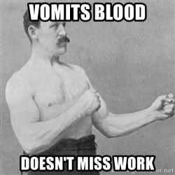 Overly Manly Man, man - vomits blood doesn't miss work