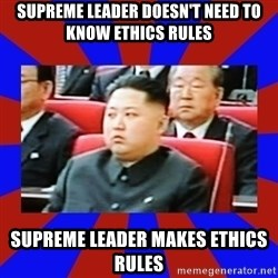 kim jong un - Supreme leader doesn't need to know ethics rules supreme leader makes ethics rules
