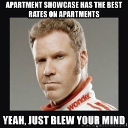 ricky bobby  - aPARTMENT SHOWCASE HAS the BEST RATES ON APARTMENTS yEAH, JUST BLEW YOUR mind