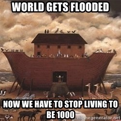 Noah's Ark - world gets flooded now we have to stop living to be 1000