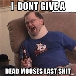 Fuming tourettes guy - I  DONT GIVE a DEAD MOOSES LAST SHIT