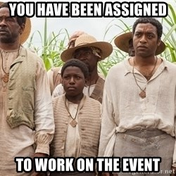 12 years a slave hangover - YOU HAVE BEEN ASSIGNED TO WORK ON THE EVENT