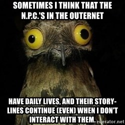 Weird Stuff I Do Potoo - Sometimes I think that the N.P.C.'s in the Outernet have daily lives, and their story-lines continue (even) when I don't interact with them.