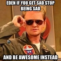 Barney Stinson - EDEN IF YOU GET SAD STOP BEING SAD AND BE AWESOME INSTEAD