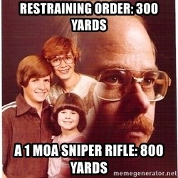 Vengeance Dad - restraining order: 300 yards A 1 MOA sniper rifle: 800 Yards