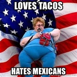 Obese American - loves tacos hates mexicans