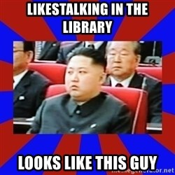kim jong un - likestalking in the library looks like this guy