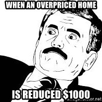 surprised face  - When an overpriced home Is reduced $1000