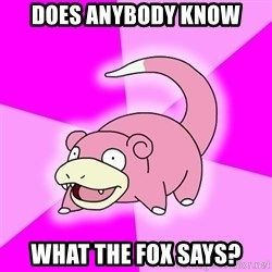 Slowpoke - Does anybody know What the fox says?