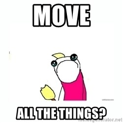 sad do all the things - move ALL the things?