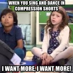 We want more we want more - When you sing and dance in compression shorts I want more, I want more!
