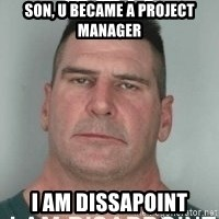 son i am disappoint - SON, U BECAME A PROJECT MANAGER I AM DISSAPOINT