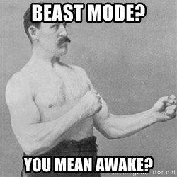 Overly Manly Man, man - Beast Mode? You Mean Awake?