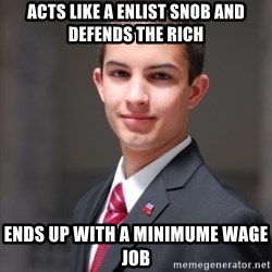 College Conservative - Acts like a Enlist snob and defends the rich ends up with a minimume wage job