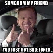 Barney Stinson - sambrum my friend  you just got bro-zoned