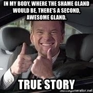 Barney Stinson - In my body, where the shame gland would be, there's a second, awesome gland. True story