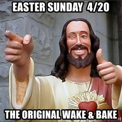 Jesus - Easter sunday  4/20 the original wake & Bake