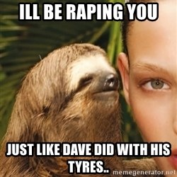 The Rape Sloth - ill be raping you just like dave did with his tyres..