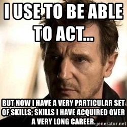 Liam Neeson meme - I use to be able to act...                         But now I have a very particular set of skills; skills I have acquired over a very long career.