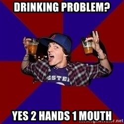 Sunny Student - drinking problem? yes 2 hands 1 mouth