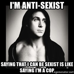 ManarchistRyanGosling - I'M ANTI-SEXIST SAYING THAT I CAN BE SEXIST IS LIKE SAYING I'M A COP