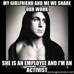 ManarchistRyanGosling - MY GIRLFRIEND AND ME WE SHARE OUR WORK SHE IS AN EMPLOYEE AND I'M AN ACTIVIST