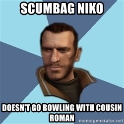 Niko - Scumbag niko doesn't go bowling with cousin roman