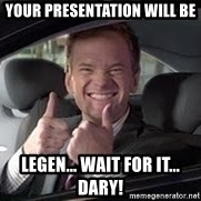 Barney Stinson - Your presentation will be legen... wait for it... dary!