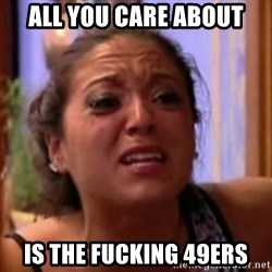 Crying Girl Jersey Shore - All you care about is the fucking 49ers