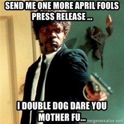 Jules Say What Again - Send Me One More April FooLS PRESS RELEASE ... I double DOG Dare You Mother Fu...