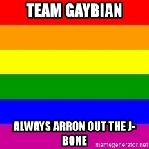 You're Probably Gay - TEAM GAYBIAN ALWAYS ARRON OUT THE J-BONE