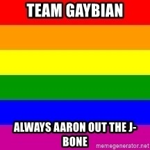 You're Probably Gay - TEAM GAYBIAN ALWAYS AARON OUT THE J-BONE