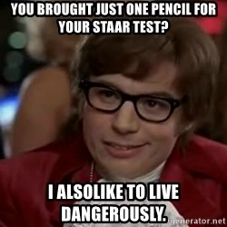 Austin Power - You brought just one pencil for your STAAR test? I alsolike to live dangerously.