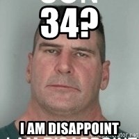 son i am disappoint - 34? I am disappoint