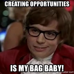Austin Power - Creating Opportunities Is my bag baby!