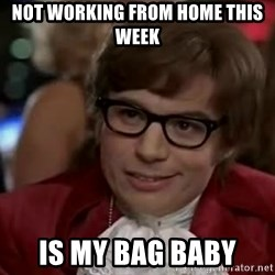Austin Power - Not working from home this week Is my bag baby