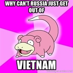 Slowpoke - why can't russia just get out of Vietnam