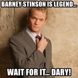 Barney Stinson - Barney stinson is legend... wait for it... dary!