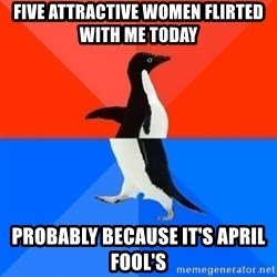 Socially Awesome Awkward Penguin - five attractive women flirted with me today probably because it's april fool's