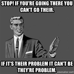 Grammar Guy - stop! if you're going there you can't go their. If it's their problem it can't be they're problem.