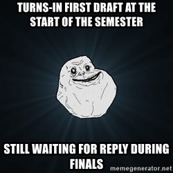 Forever Alone - turns-in First draft at the start of the semester Still waiting for reply DURING finals