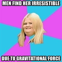 Fat Girl - Men find her IrresistIbLe Due to gravitational Force